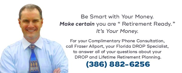 "Be Smart with Your Money. Make certain you are ""Retirement Ready."" It's Your Money. For your complimentary phone consultation, call Fraser Allport, your Florida DROP Specialist, to answer all of your questions about your DROP and Lifetime Retirement Planning. (386) 882-6256"